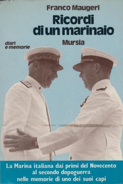 Ricordi di un marinaio la marina italiana dai primi del novecento al secondo dopoguerra nelle memorie di uno dei suoi capi - Maugeri Franco