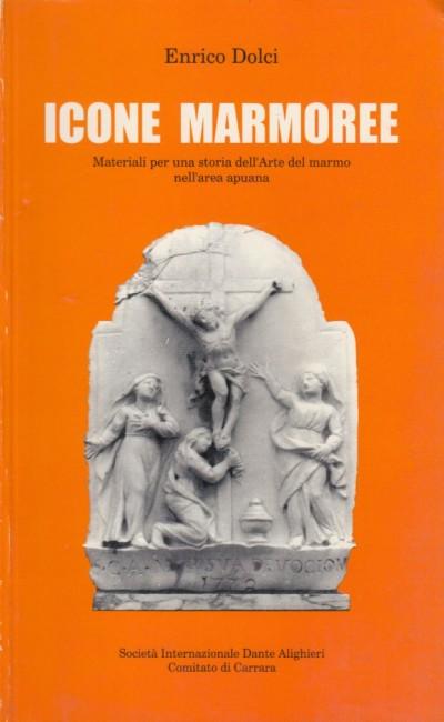 Icone marmoree. materiali per una storia dell'arte del marmo nell'area apuana - Dolci Enrico