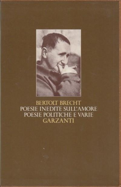Poesie inedite sull'amore. poesie politiche e varie - Brecht Bertolt
