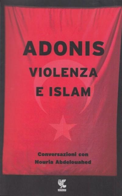 Violenza e islam. conversazioni con houria abdelouahed - Adonis