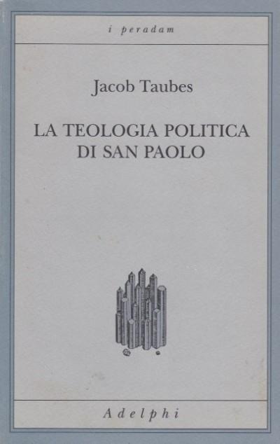 La teologia politica di san paolo. lezioni tenute dal 23 al 27 febbraio 1987 alla forschungsst?tte della evangelische studiengemeinschaft di heidelberg - Taubes Jacob
