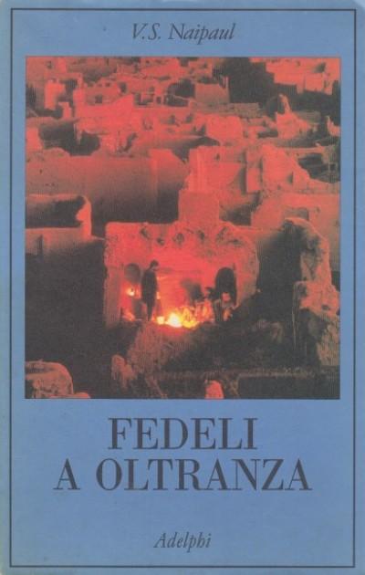 Fedeli a oltranza. un viaggio tra i popoli convertiti all'islam - Naipaul V. S.