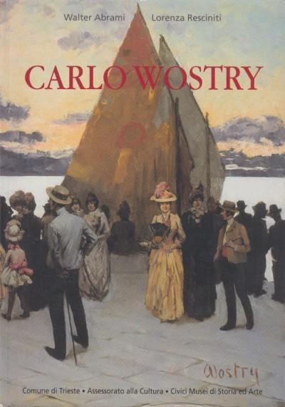 Carlo wostry: da san giusto a san francisco. catalogo della mostra - Abrami Walter - Resciniti Lorenza