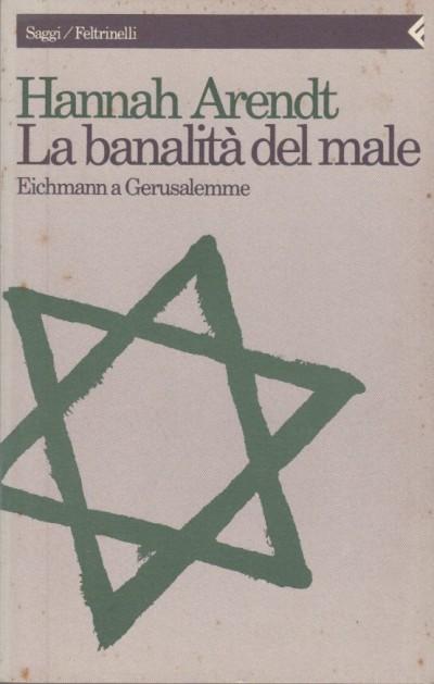 La banalità del male eichmann a gerusalemme - Arendt Hannah