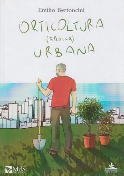 Orticoltura (eroica) urbana - Bertoncini Emilio
