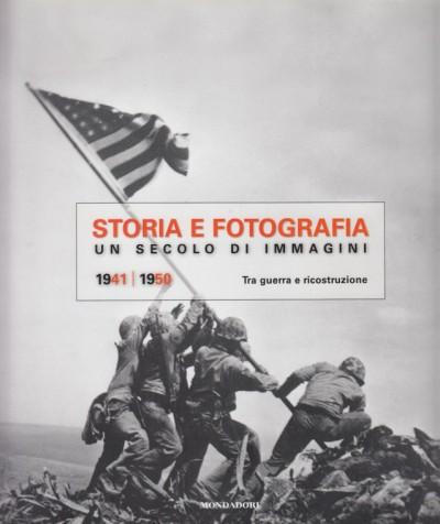 Storia e fotografia. un secolo di immagini 1941-1950 tra guerra e ricostruzione - Aa.vv