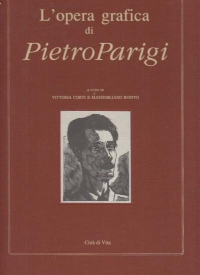 L'opera grafica di pietro parigi. 20 settembre 1892 - 5 ottobre 1990 - Corti Vittoria - Rosito Massimiliano (a Cura Di)
