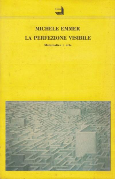 La perfezione visibile. matematica e arte - Emmer Michele