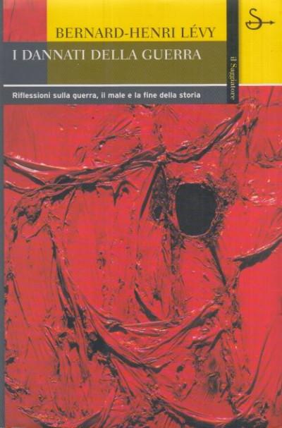 I dannati della guerra. riflessioni sulla guerra, il male e la fine della storia - Levy Bernard-henri