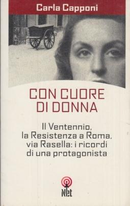 Con cuore di donna. Il ventennio, la resistenza a Roma, via Rasella. I ricordi di una protagonista