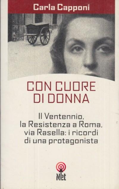 Con cuore di donna. il ventennio, la resistenza a roma, via rasella. i ricordi di una protagonista - Capponi Carla