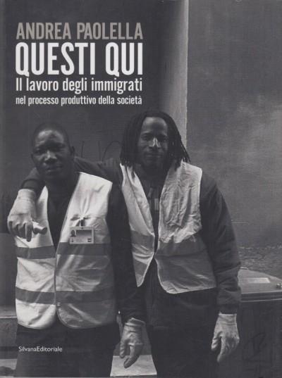 Questi qui il lavoro degli immigrati nel processo produttivo della societ - Paolella Andrea