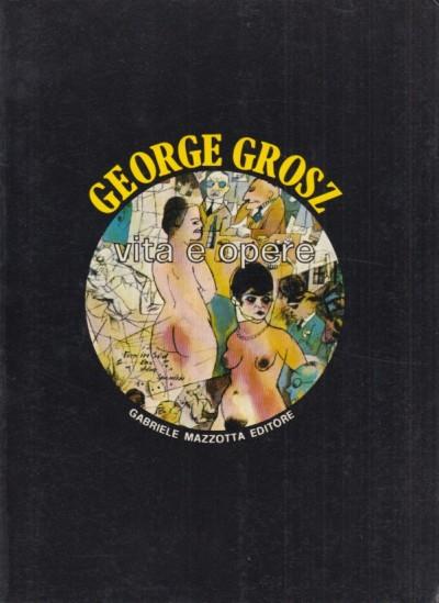 George grosz vita e opere - Uwe M. Schneede (a Cura Di)