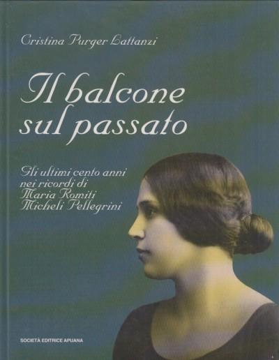 Il balcone sul passato. gli ultimi cento anni nei ricordi di maria romiti micheli pellegrini - Purger Lattanzi Cristina