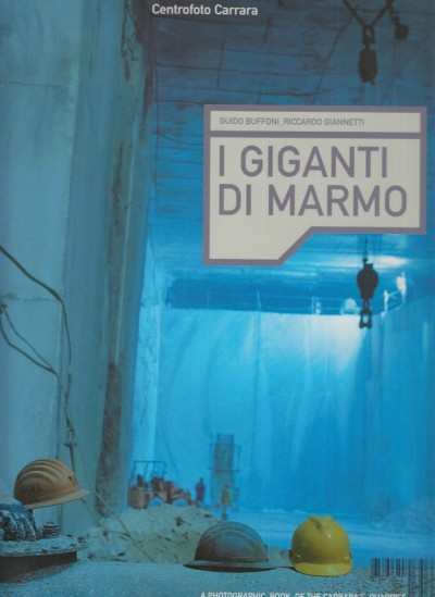 I giganti del marmo. a photographic book of the carrara?s quarries - Buffoni Guido - Giannetti Riccardo