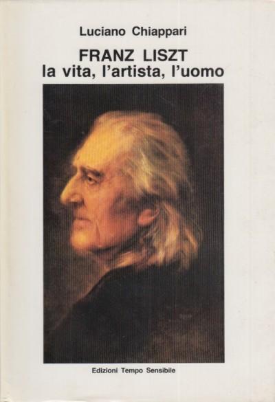 Franz liszt la vita l'artista l'uomo - Chiappari Luciano