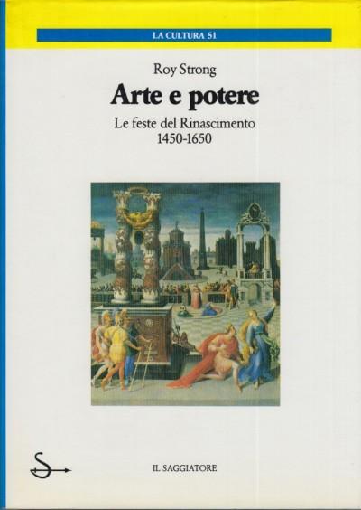 Arte e potere. le feste del rinascimento 1450-1650. - Strong Roy