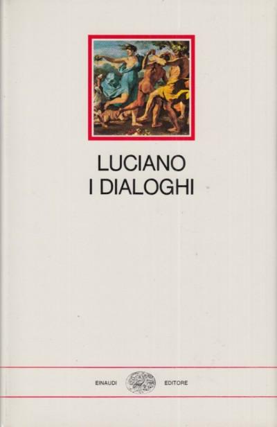 I dialoghi. dialoghi degli dei, dialoghi marini, dialoghi dei morti, dialoghi delle cortigiane - Luciano