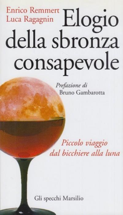 Elogio della sbronza consapevole. piccolo viaggio dal bicchiere alla luna - Remmert Enrico, Ragagnin Luca
