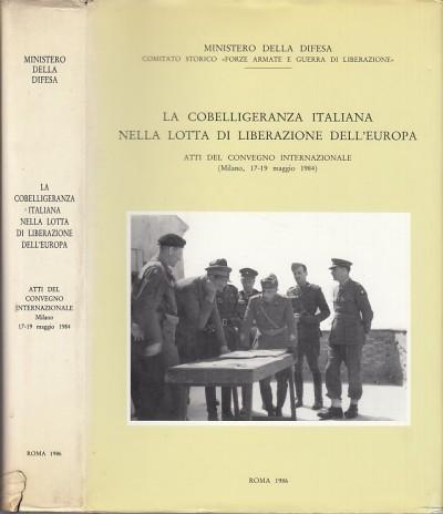 La cobelligeranza italiana nella lotta di liberazione dell'europa. atti del convegno internazionale, milano 17-19 maggio 1984 - Mola Alessandro Aldo (a Cura Di)