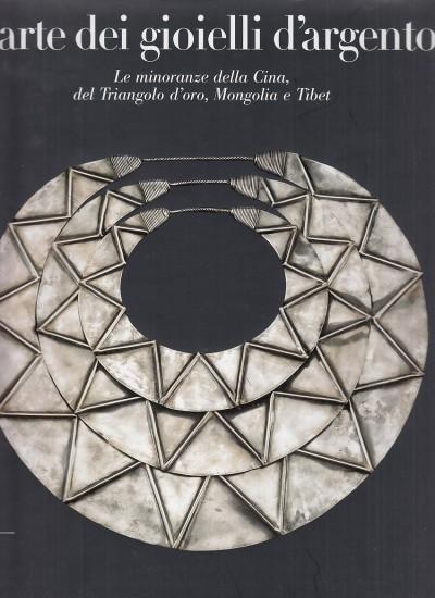 L'arte dei gioielli d'argento. le minoranze della cina, del triangolo d'oro, mongolia e tibet. la collezione di rene' van der star - Aa.vv.