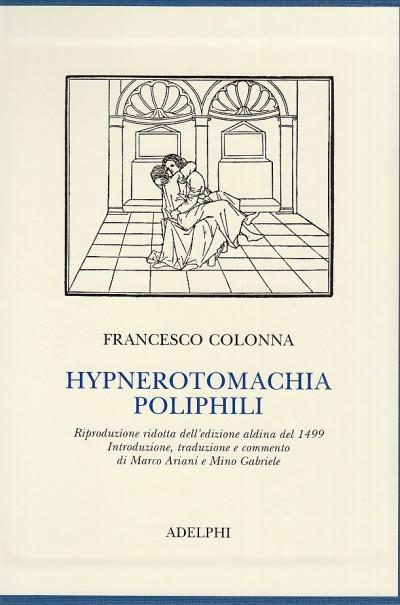 Hypnerotomachia poliphili. riproduzione ridotta dell'edizione aldina del 1499. introduzione, traduzione e commento di marco ariani e mino gabriele - Colonna Francesco