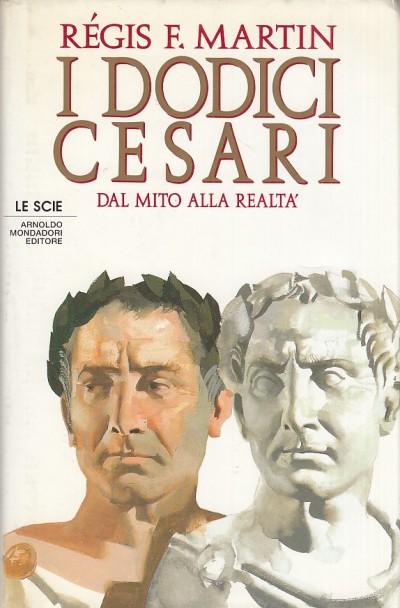 I dodici cesari dal mito alla realt - Regis F. Martini