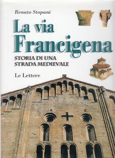 La via francigena. storia di una strada medievale - Stopani Renato