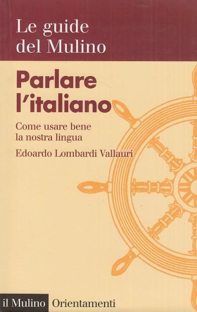 Parlare l'italiano. come usare bene la nostra lingua - Lombardi Vallauri Edoardo