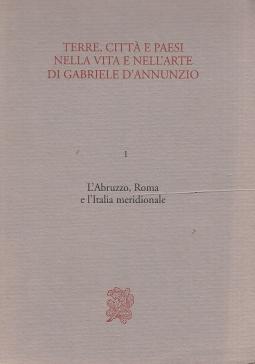 Terre, città e paesi nella vita e nell'arte di Gabriele D'Annunzio. I L'Abruzzo, Roma e l'Italia meridionale