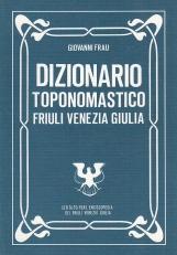 Dizionario toponomastico del Friuli Venezia Giulia. Primo repertorio organico di nomi di luoghi della regione