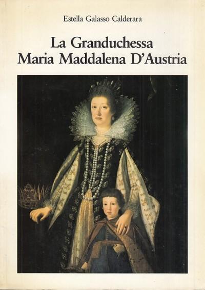 La granduchessa maria maddalena d'austria - Galasso Calderara Estella