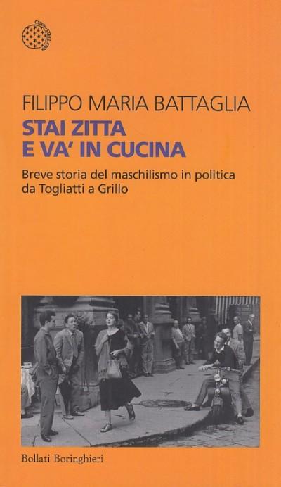 Stai zitta e va' in cucina. breve storia del maschilismo in politica da togliatti a grill - Battaglia Filippo Maria