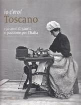 Io c'ero! Toscano. 150 anni di storia e passione per l'Italia