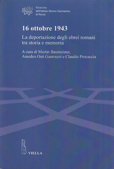 16 ottobre 1943. la deportazione degli ebrei romani tra storia e memoria - Baumeister Martin - Osti Guerrazzi Amedeo - Procaccia Claudio