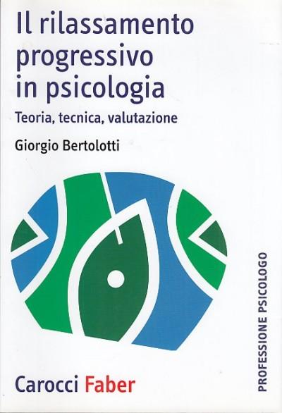 Il rilassamento progressivo in psicologia. teoria, tecnica, valutazione - Bertolotti Giorgio