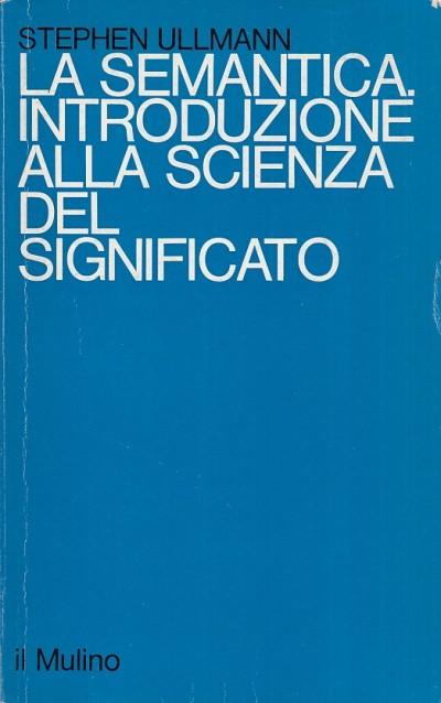 La semantica. introduzione alla scienza del significato - Ullmann Stephen