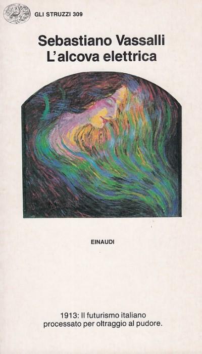 L'alcova elettrica. 1913 il futurismo italiano processato per oltraggio al pudore - Vassalli Sebastiano