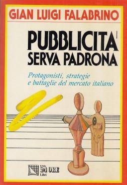 Pubblicit? Serva Padrona. Protagonisti, strategie e battaglie del mercato italiano