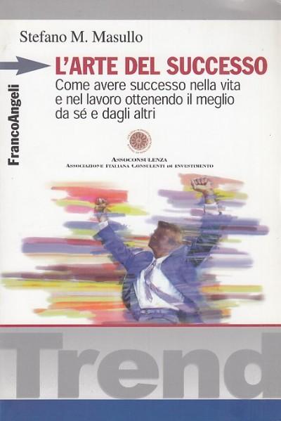 L'arte del successo. come ottenere successo nella vita e nel lavoro ottenendo il meglio da s? e dagli altri - Masullo M. Stefano