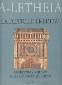La difficile eredita'. Architettura a Firenze della Repubblica all'assedio