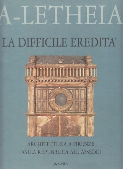 La difficile eredita'. architettura a firenze della repubblica all'assedio - Dezzi Bardeschi Marco