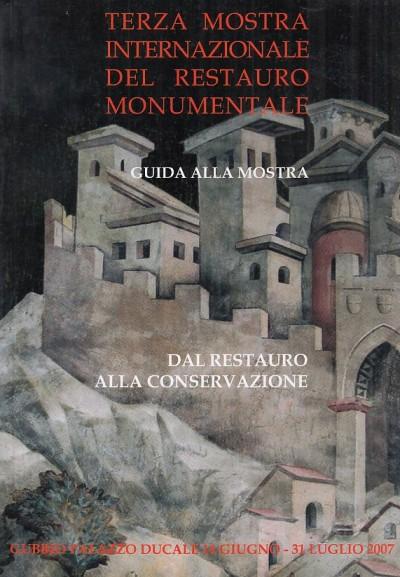 Dal restauro alla conservazione. terza mostra internazionale del restauro monumentale. guida alla mostra gubbio palazzo ducale 14 giugno - 31 luglio 2007