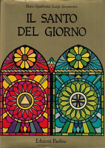 Il santo del giorno - Sgarbossa Mario - Giovannini Luigi