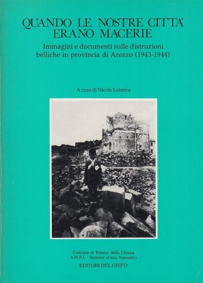 Quando le nostre citt? erano macerie. immagini e documenti sulle distruzioni belliche in provincia di arezzo (1943-1944) - Labanca Nicola (a Cura Di)