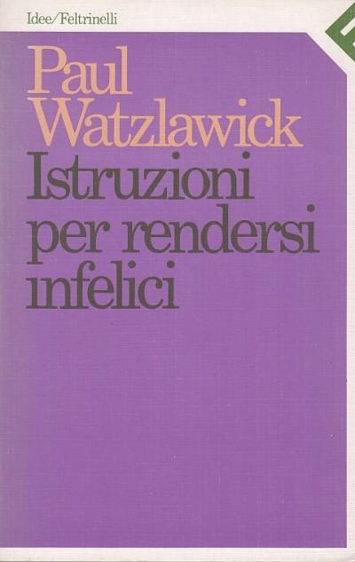 Istruzioni per rendersi infelici - Watzlawick Paul