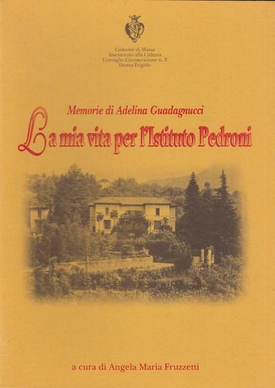 Memorie di adelina guadagnucci. la mia vita per l'istituto pedroni - Fruzzetti Angela Maria (a Cura Di)