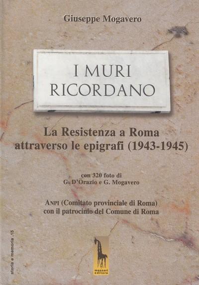 I muri ricordano. la guerra e la resistenza a roma: epigrafi e memorie (1943-45) - Mogavero Giuseppe
