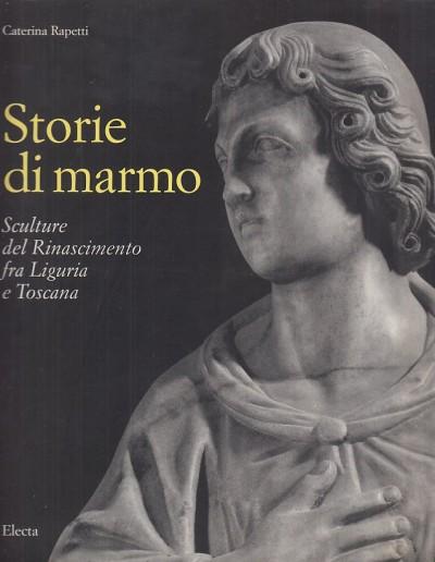 Storie di marmo. sculture del rinascimento fra liguria e toscana - Rapetti Caterina