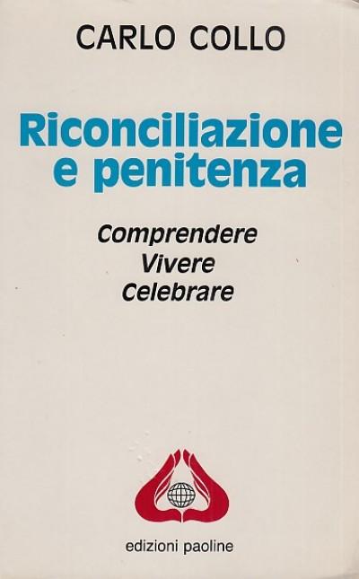 Riconciliazione e penitenza. compredenre, vivere, celebrare - Collo Carlo